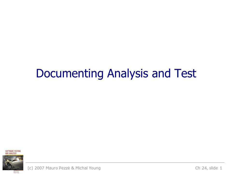 (c) 2007 Mauro Pezzè & Michal Young Ch 24, slide 1 Documenting Analysis and Test
