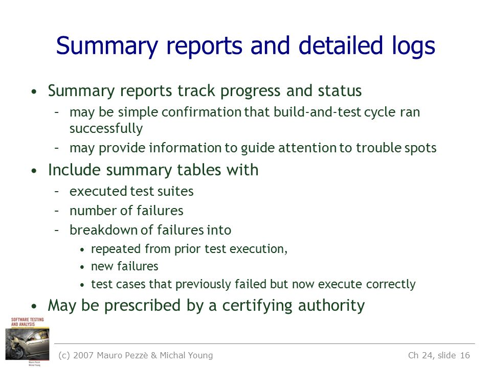 (c) 2007 Mauro Pezzè & Michal Young Ch 24, slide 16 Summary reports and detailed logs Summary reports track progress and status –may be simple confirmation that build-and-test cycle ran successfully –may provide information to guide attention to trouble spots Include summary tables with –executed test suites –number of failures –breakdown of failures into repeated from prior test execution, new failures test cases that previously failed but now execute correctly May be prescribed by a certifying authority