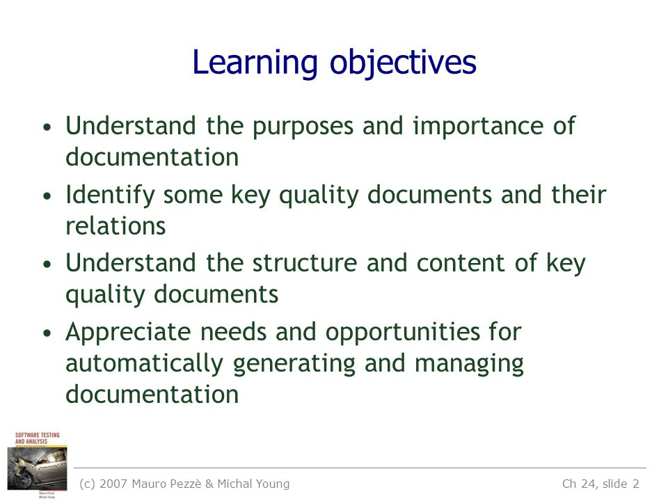 (c) 2007 Mauro Pezzè & Michal Young Ch 24, slide 2 Learning objectives Understand the purposes and importance of documentation Identify some key quality documents and their relations Understand the structure and content of key quality documents Appreciate needs and opportunities for automatically generating and managing documentation