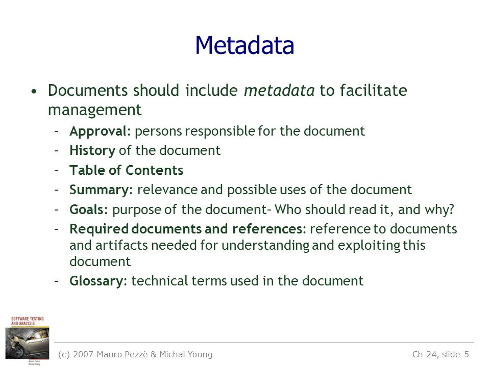 (c) 2007 Mauro Pezzè & Michal Young Ch 24, slide 5 Metadata Documents should include metadata to facilitate management –Approval: persons responsible for the document –History of the document –Table of Contents –Summary: relevance and possible uses of the document –Goals: purpose of the document– Who should read it, and why.