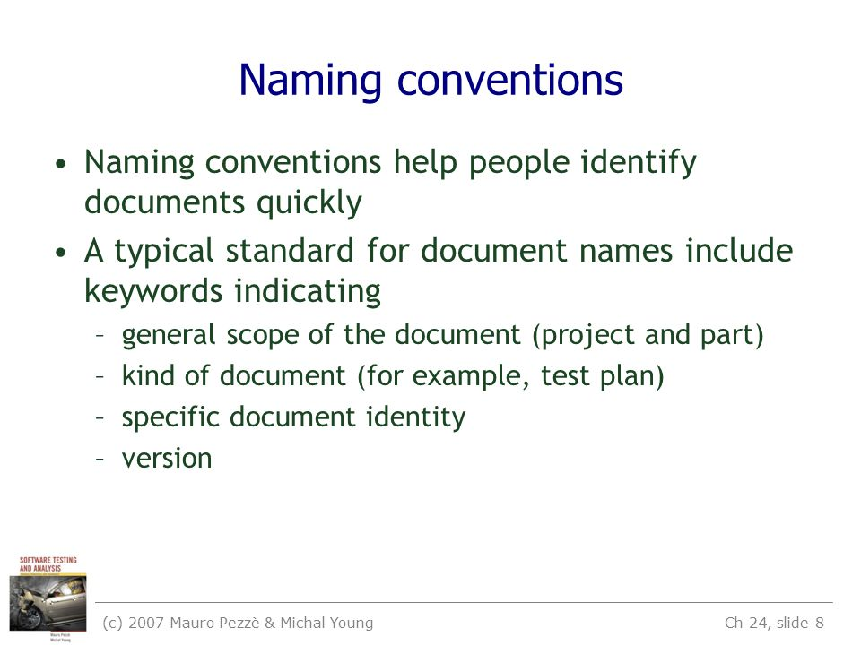 (c) 2007 Mauro Pezzè & Michal Young Ch 24, slide 8 Naming conventions Naming conventions help people identify documents quickly A typical standard for document names include keywords indicating –general scope of the document (project and part) –kind of document (for example, test plan) –specific document identity –version