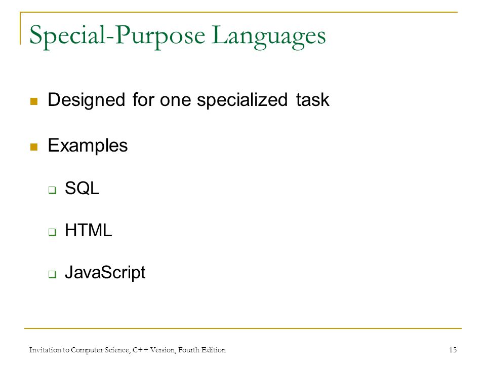 Invitation to Computer Science, C++ Version, Fourth Edition 15 Special-Purpose Languages Designed for one specialized task Examples  SQL  HTML  JavaScript