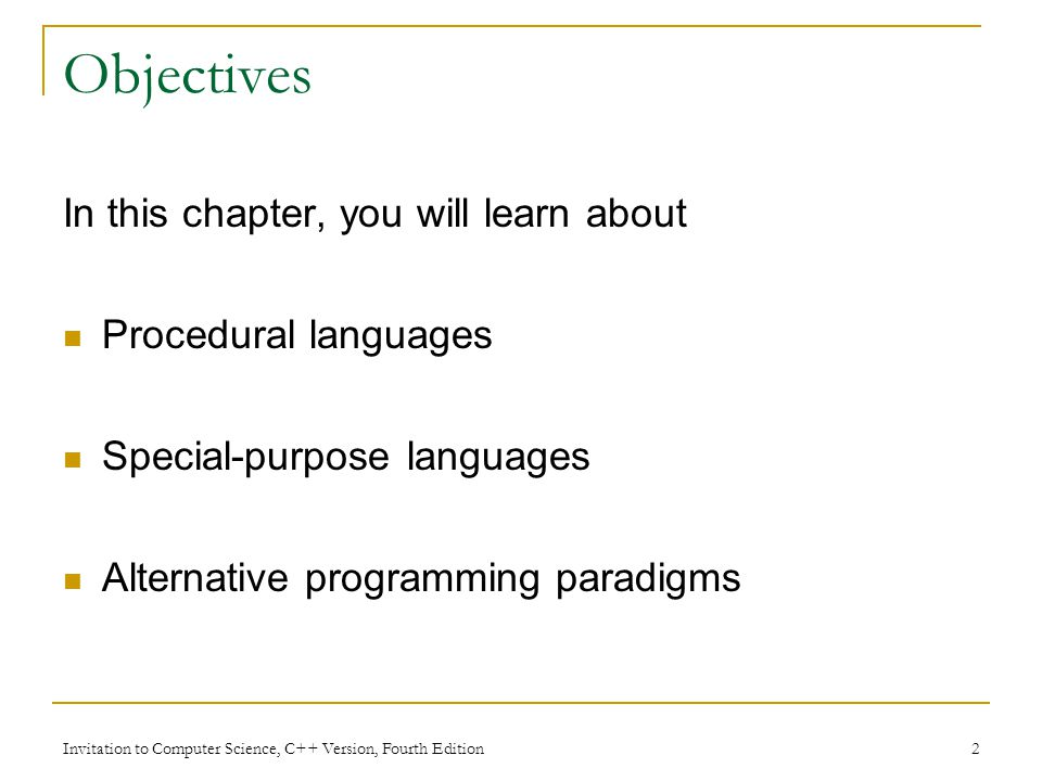 Invitation to Computer Science, C++ Version, Fourth Edition 2 Objectives In this chapter, you will learn about Procedural languages Special-purpose languages Alternative programming paradigms