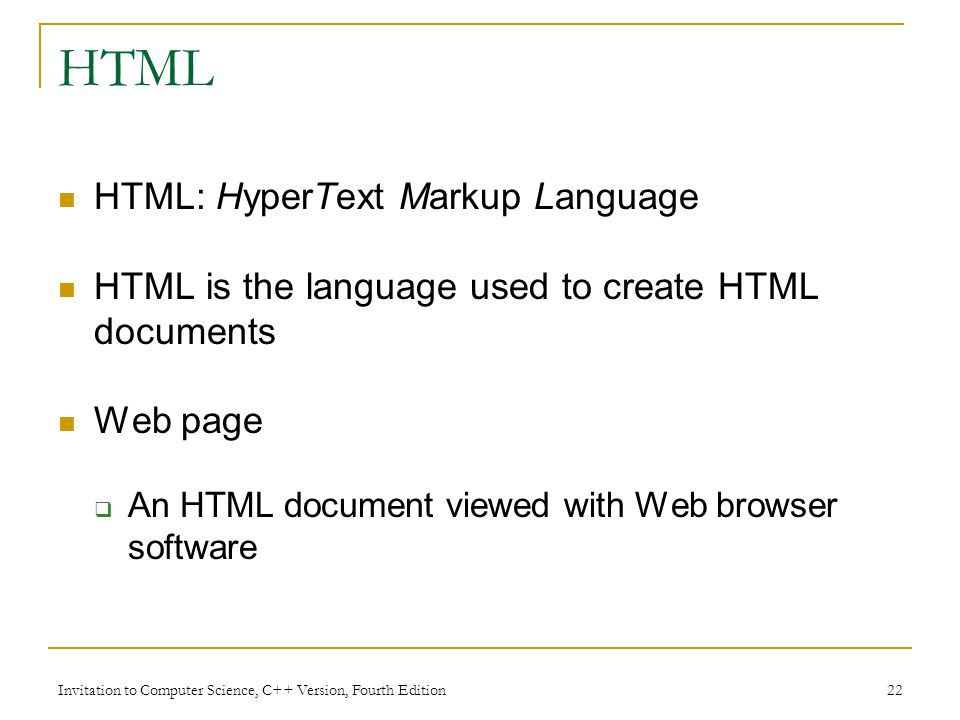 Invitation to Computer Science, C++ Version, Fourth Edition 22 HTML HTML: HyperText Markup Language HTML is the language used to create HTML documents Web page  An HTML document viewed with Web browser software