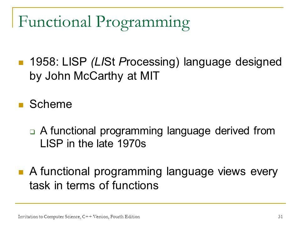 Invitation to Computer Science, C++ Version, Fourth Edition 31 Functional Programming 1958: LISP (LISt Processing) language designed by John McCarthy at MIT Scheme  A functional programming language derived from LISP in the late 1970s A functional programming language views every task in terms of functions
