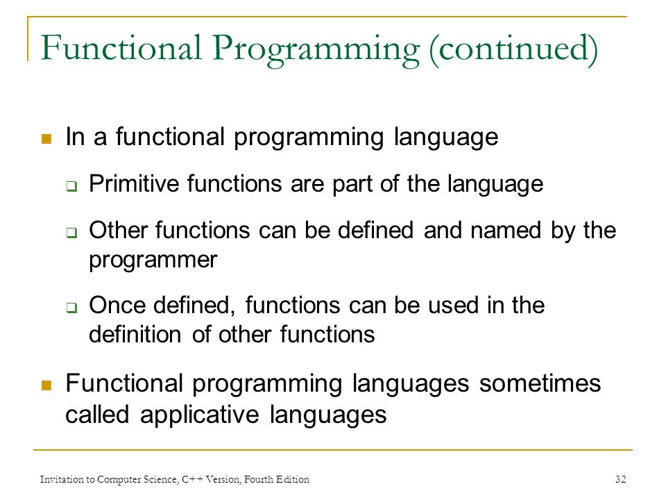 Invitation to Computer Science, C++ Version, Fourth Edition 32 Functional Programming (continued) In a functional programming language  Primitive functions are part of the language  Other functions can be defined and named by the programmer  Once defined, functions can be used in the definition of other functions Functional programming languages sometimes called applicative languages