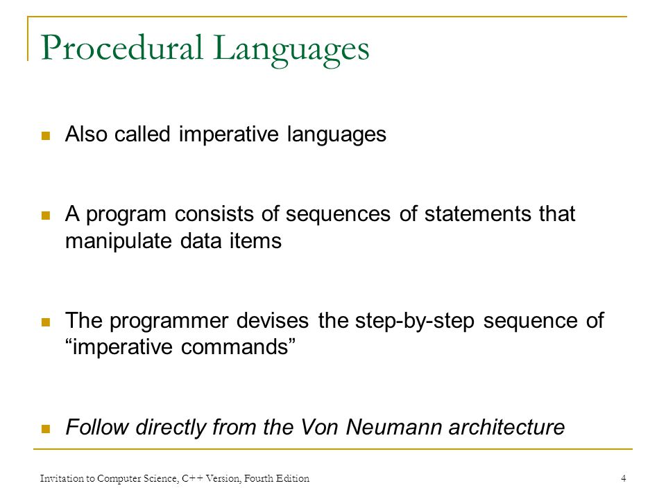Invitation to Computer Science, C++ Version, Fourth Edition 4 Procedural Languages Also called imperative languages A program consists of sequences of statements that manipulate data items The programmer devises the step-by-step sequence of imperative commands Follow directly from the Von Neumann architecture