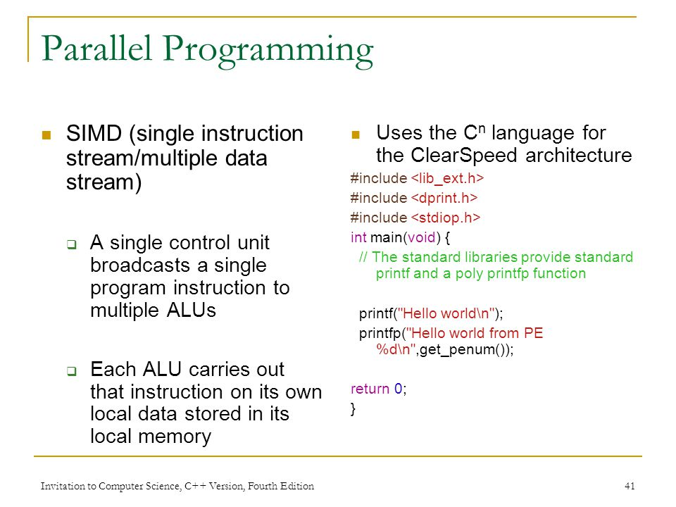 Invitation to Computer Science, C++ Version, Fourth Edition 41 Parallel Programming SIMD (single instruction stream/multiple data stream)  A single control unit broadcasts a single program instruction to multiple ALUs  Each ALU carries out that instruction on its own local data stored in its local memory Uses the C n language for the ClearSpeed architecture #include int main(void) { // The standard libraries provide standard printf and a poly printfp function printf( Hello world\n ); printfp( Hello world from PE %d\n ,get_penum()); return 0; }