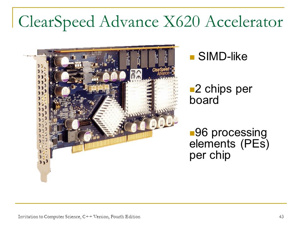Invitation to Computer Science, C++ Version, Fourth Edition 43 ClearSpeed Advance X620 Accelerator SIMD-like 2 chips per board 96 processing elements (PEs) per chip