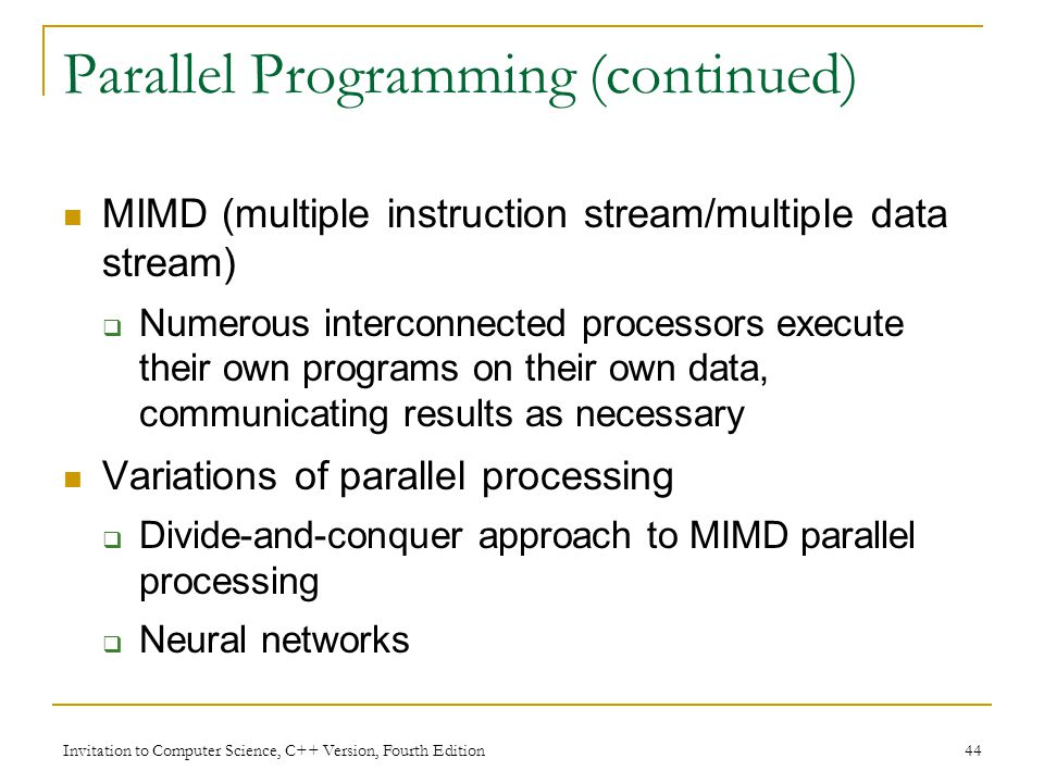 Invitation to Computer Science, C++ Version, Fourth Edition 44 Parallel Programming (continued) MIMD (multiple instruction stream/multiple data stream)  Numerous interconnected processors execute their own programs on their own data, communicating results as necessary Variations of parallel processing  Divide-and-conquer approach to MIMD parallel processing  Neural networks