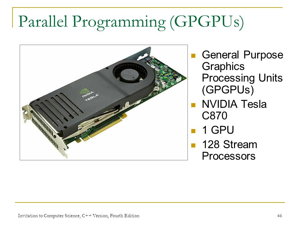 Invitation to Computer Science, C++ Version, Fourth Edition 46 Parallel Programming (GPGPUs) General Purpose Graphics Processing Units (GPGPUs) NVIDIA Tesla C870 1 GPU 128 Stream Processors