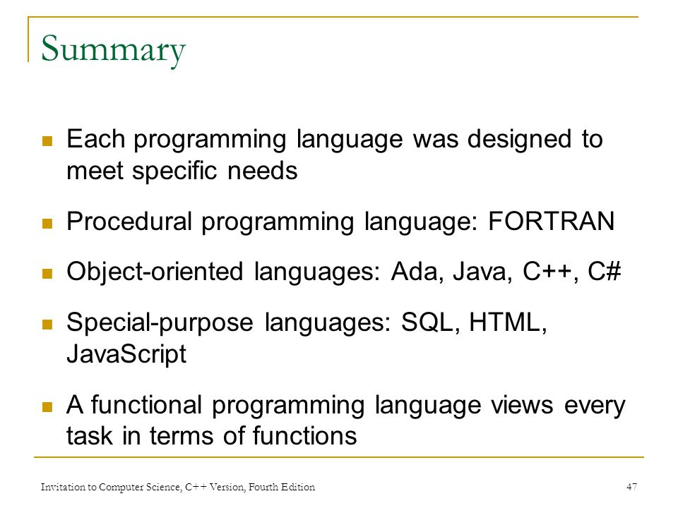 Invitation to Computer Science, C++ Version, Fourth Edition 47 Summary Each programming language was designed to meet specific needs Procedural programming language: FORTRAN Object-oriented languages: Ada, Java, C++, C# Special-purpose languages: SQL, HTML, JavaScript A functional programming language views every task in terms of functions