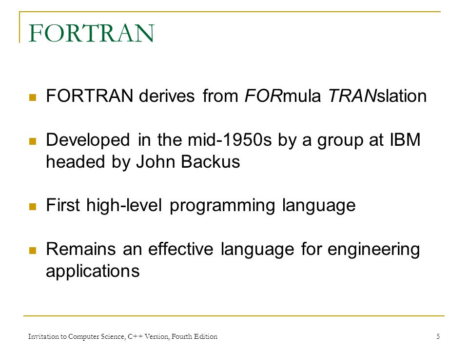 Invitation to Computer Science, C++ Version, Fourth Edition 5 FORTRAN FORTRAN derives from FORmula TRANslation Developed in the mid-1950s by a group at IBM headed by John Backus First high-level programming language Remains an effective language for engineering applications