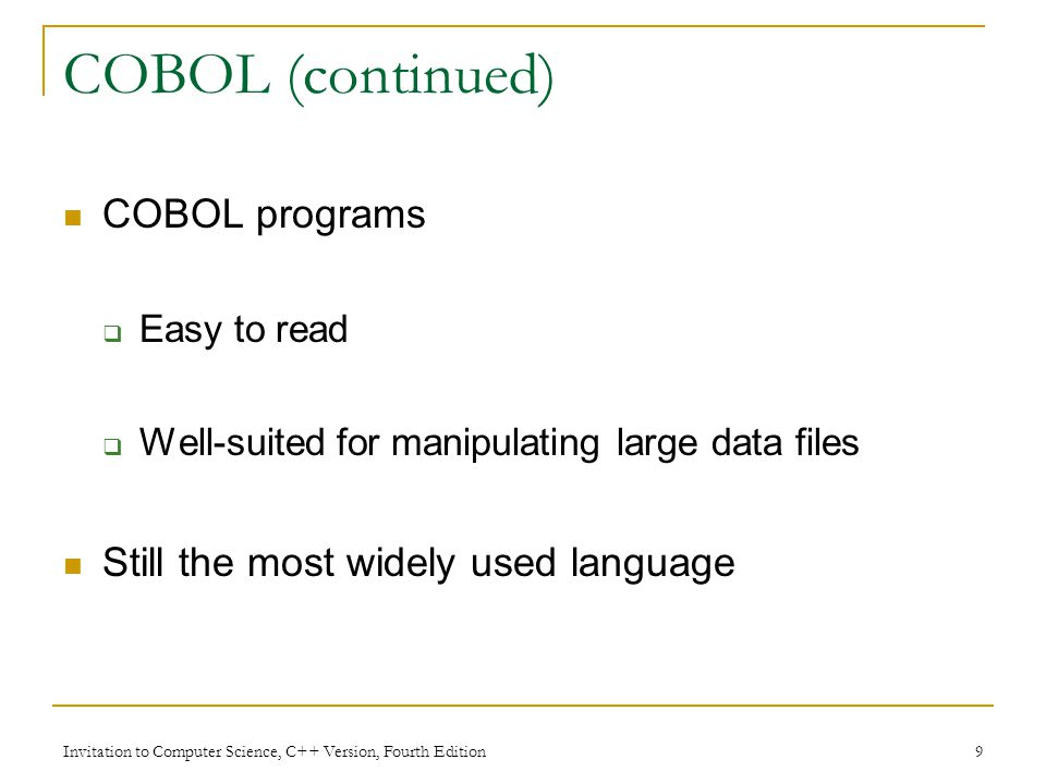 Invitation to Computer Science, C++ Version, Fourth Edition 9 COBOL (continued) COBOL programs  Easy to read  Well-suited for manipulating large data files Still the most widely used language