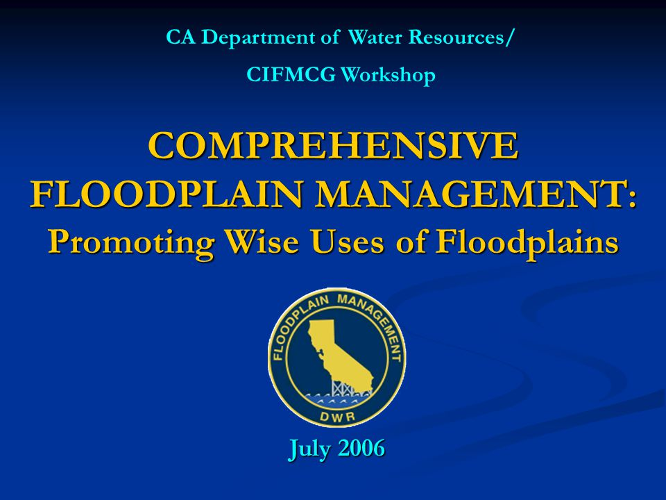 COMPREHENSIVE FLOODPLAIN MANAGEMENT : Promoting Wise Uses of Floodplains CA Department of Water Resources/ CIFMCG Workshop July 2006