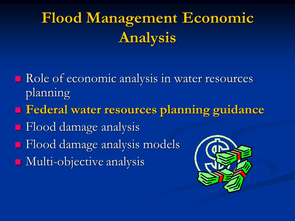 Flood Management Economic Analysis Role of economic analysis in water resources planning Role of economic analysis in water resources planning Federal water resources planning guidance Federal water resources planning guidance Flood damage analysis Flood damage analysis Flood damage analysis models Flood damage analysis models Multi-objective analysis Multi-objective analysis