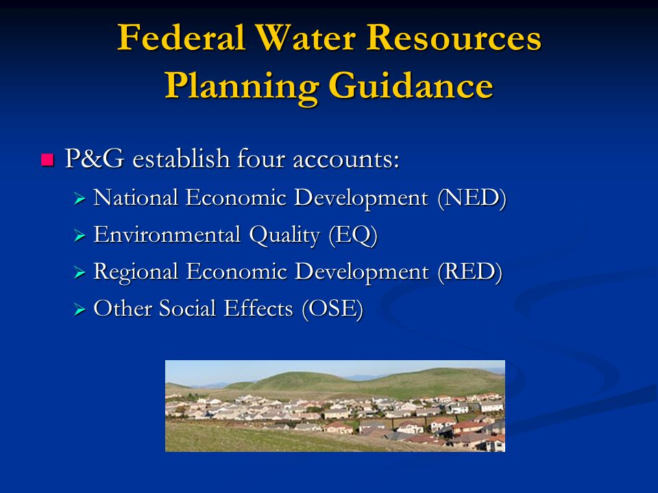 Federal Water Resources Planning Guidance P&G establish four accounts: P&G establish four accounts:  National Economic Development (NED)  Environmental Quality (EQ)  Regional Economic Development (RED)  Other Social Effects (OSE)