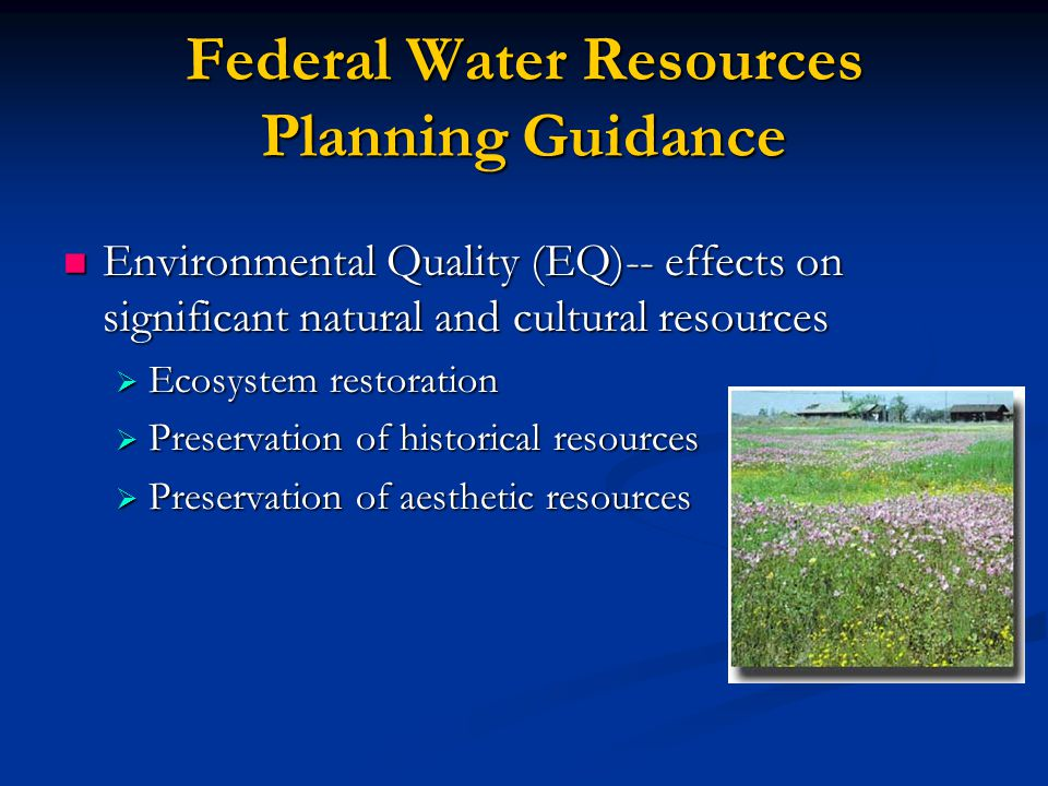 Federal Water Resources Planning Guidance Environmental Quality (EQ)-- effects on significant natural and cultural resources Environmental Quality (EQ)-- effects on significant natural and cultural resources  Ecosystem restoration  Preservation of historical resources  Preservation of aesthetic resources