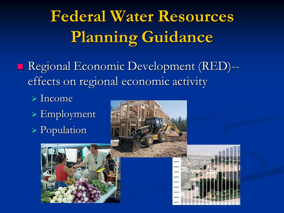 Federal Water Resources Planning Guidance Regional Economic Development (RED)-- effects on regional economic activity Regional Economic Development (RED)-- effects on regional economic activity  Income  Employment  Population
