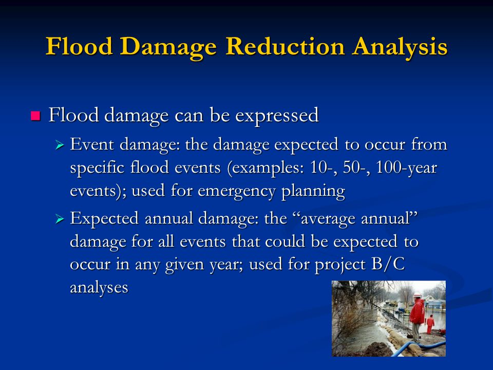 Flood Damage Reduction Analysis Flood damage can be expressed Flood damage can be expressed  Event damage: the damage expected to occur from specific flood events (examples: 10-, 50-, 100-year events); used for emergency planning  Expected annual damage: the average annual damage for all events that could be expected to occur in any given year; used for project B/C analyses