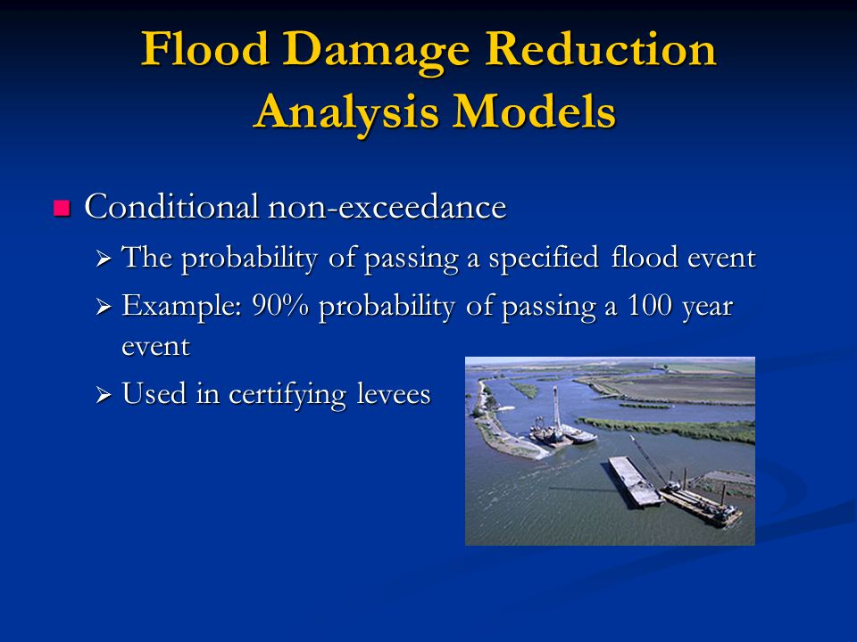 Flood Damage Reduction Analysis Models Conditional non-exceedance Conditional non-exceedance  The probability of passing a specified flood event  Example: 90% probability of passing a 100 year event  Used in certifying levees