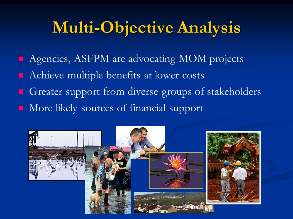 Multi-Objective Analysis Agencies, ASFPM are advocating MOM projects Achieve multiple benefits at lower costs Greater support from diverse groups of stakeholders More likely sources of financial support