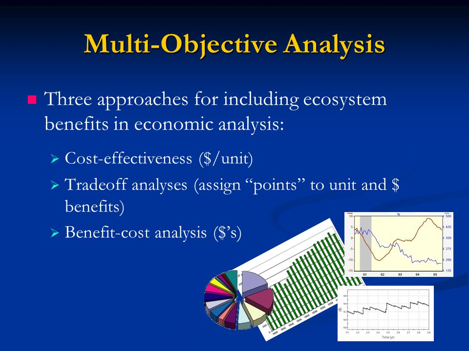 Multi-Objective Analysis Three approaches for including ecosystem benefits in economic analysis:   Cost-effectiveness ($/unit)   Tradeoff analyses (assign points to unit and $ benefits)   Benefit-cost analysis ($'s)