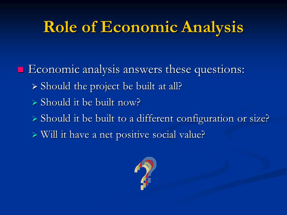 Role of Economic Analysis Economic analysis answers these questions: Economic analysis answers these questions:  Should the project be built at all.