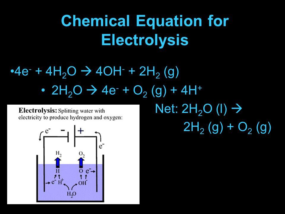 Chemical Equation for Electrolysis 2H 2 O  4e - + O 2 (g) + 4H + Net: 2H 2 O (l)  2H 2 (g) + O 2 (g) 4e - + 4H 2 O  4OH - + 2H 2 (g)