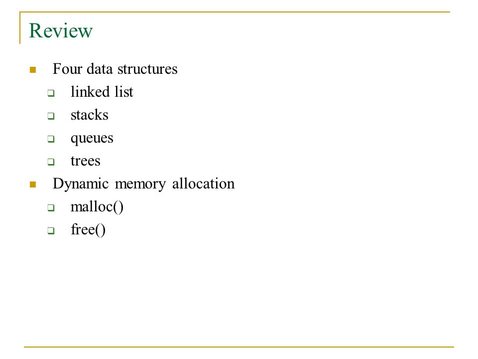 Review Four data structures  linked list  stacks  queues  trees Dynamic memory allocation  malloc()  free()