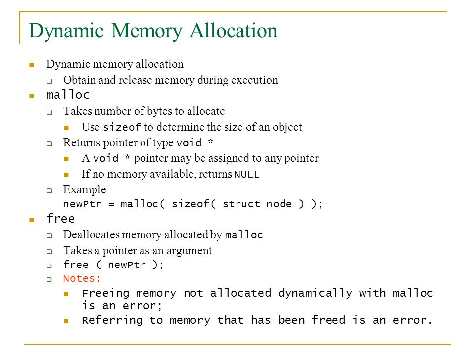 Dynamic Memory Allocation Dynamic memory allocation  Obtain and release memory during execution malloc  Takes number of bytes to allocate Use sizeof to determine the size of an object  Returns pointer of type void * A void * pointer may be assigned to any pointer If no memory available, returns NULL  Example newPtr = malloc( sizeof( struct node ) ); free  Deallocates memory allocated by malloc  Takes a pointer as an argument  free ( newPtr );  Notes: Freeing memory not allocated dynamically with malloc is an error; Referring to memory that has been freed is an error.
