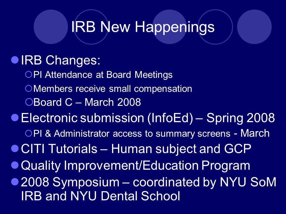 IRB New Happenings IRB Changes:  PI Attendance at Board Meetings  Members receive small compensation  Board C – March 2008 Electronic submission (InfoEd) – Spring 2008  PI & Administrator access to summary screens - March CITI Tutorials – Human subject and GCP Quality Improvement/Education Program 2008 Symposium – coordinated by NYU SoM IRB and NYU Dental School