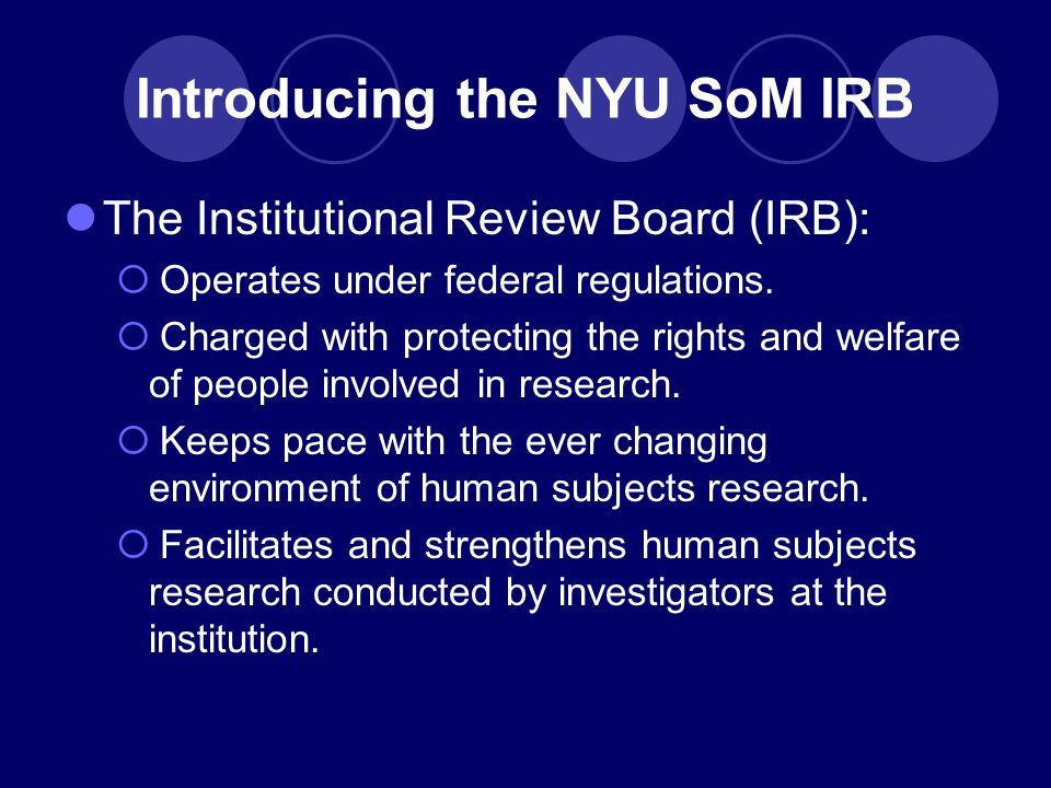Introducing the NYU SoM IRB The Institutional Review Board (IRB):  Operates under federal regulations.