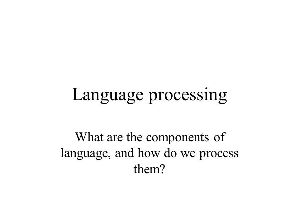 Language processing What are the components of language, and how do we process them