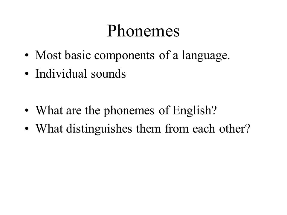 Phonemes Most basic components of a language. Individual sounds What are the phonemes of English.