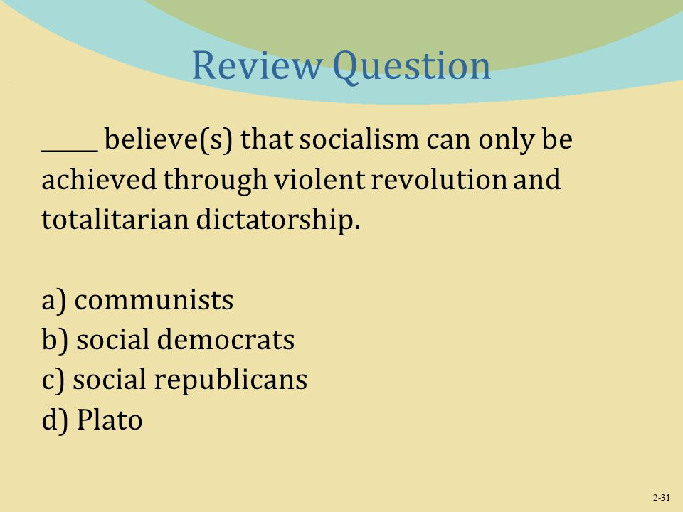 2-31 Review Question _____ believe(s) that socialism can only be achieved through violent revolution and totalitarian dictatorship.