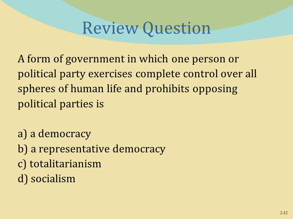 2-32 Review Question A form of government in which one person or political party exercises complete control over all spheres of human life and prohibits opposing political parties is a) a democracy b) a representative democracy c) totalitarianism d) socialism