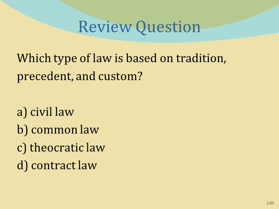 2-35 Review Question Which type of law is based on tradition, precedent, and custom.