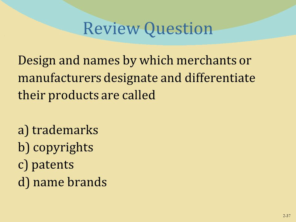 2-37 Review Question Design and names by which merchants or manufacturers designate and differentiate their products are called a) trademarks b) copyrights c) patents d) name brands