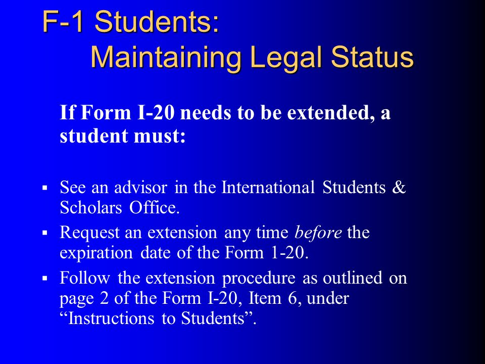 F-1 Students: Maintaining Legal Status If Form I-20 needs to be extended, a student must:  See an advisor in the International Students & Scholars Office.