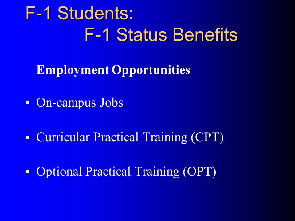 F-1 Students: F-1 Status Benefits Employment Opportunities  On-campus Jobs  Curricular Practical Training (CPT)  Optional Practical Training (OPT)