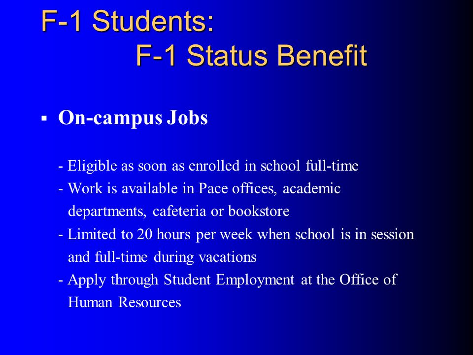 F-1 Students: F-1 Status Benefit  On-campus Jobs - Eligible as soon as enrolled in school full-time - Work is available in Pace offices, academic departments, cafeteria or bookstore - Limited to 20 hours per week when school is in session and full-time during vacations - Apply through Student Employment at the Office of Human Resources