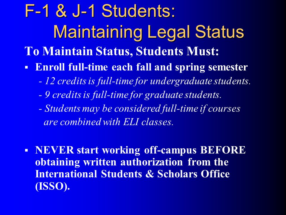 F-1 & J-1 Students: Maintaining Legal Status To Maintain Status, Students Must:  Enroll full-time each fall and spring semester - 12 credits is full-time for undergraduate students.