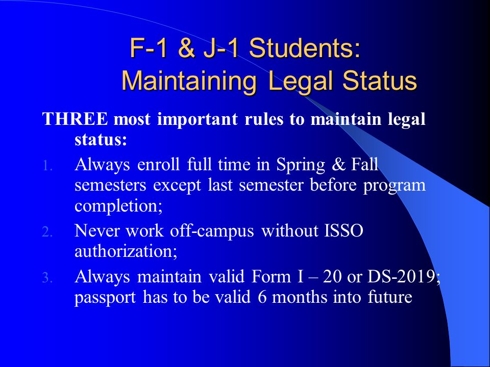 F-1 & J-1 Students: Maintaining Legal Status THREE most important rules to maintain legal status: 1.