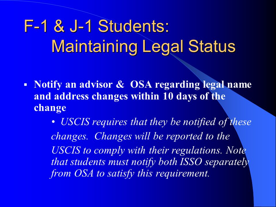 F-1 & J-1 Students: Maintaining Legal Status  Notify an advisor & OSA regarding legal name and address changes within 10 days of the change USCIS requires that they be notified of these changes.