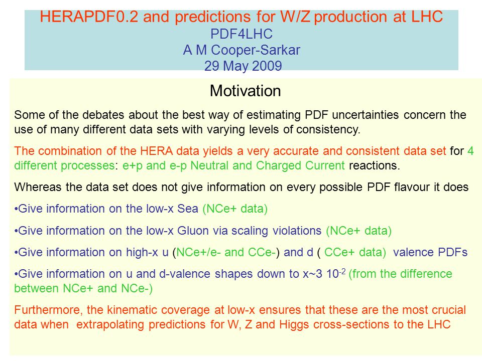 HERAPDF0.2 and predictions for W/Z production at LHC PDF4LHC A M Cooper-Sarkar 29 May 2009 Motivation Some of the debates about the best way of estimating PDF uncertainties concern the use of many different data sets with varying levels of consistency.