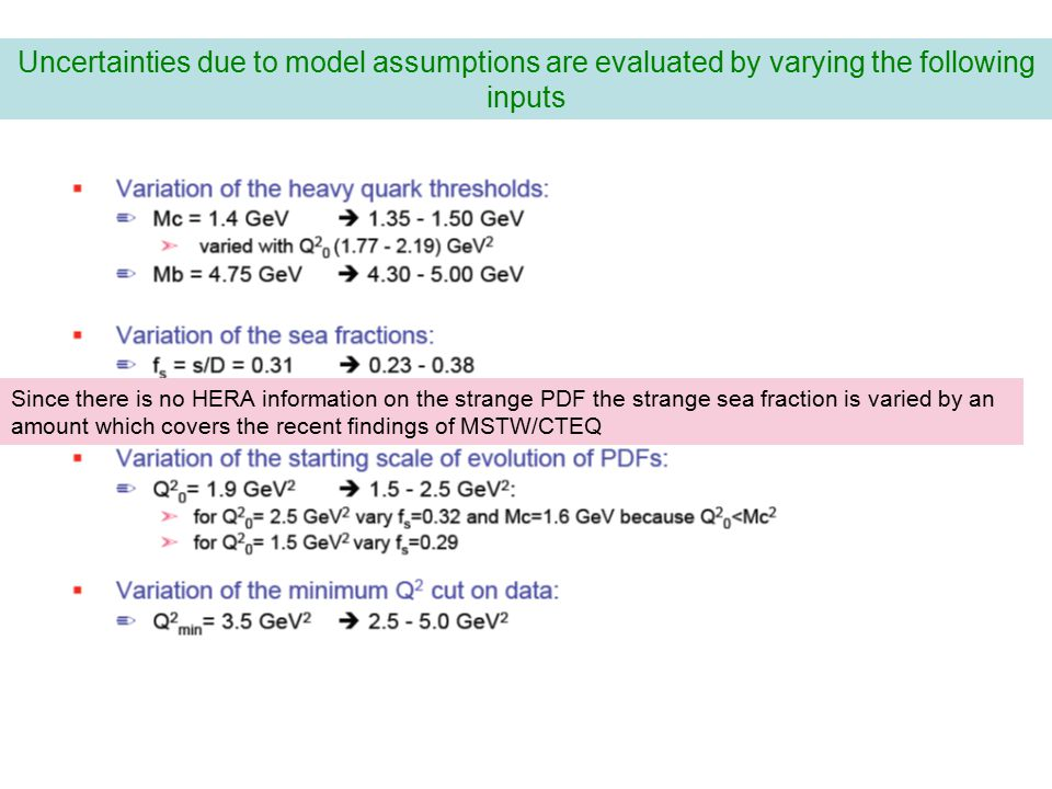 Uncertainties due to model assumptions are evaluated by varying the following inputs Since there is no HERA information on the strange PDF the strange sea fraction is varied by an amount which covers the recent findings of MSTW/CTEQ