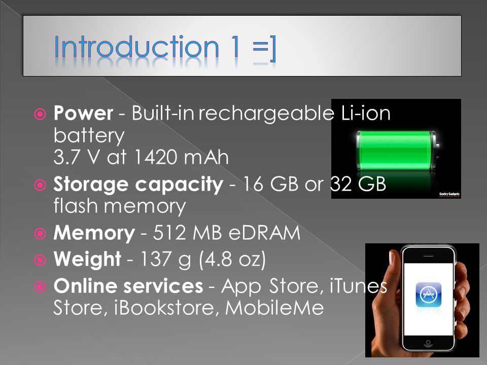  Power - Built-in rechargeable Li-ion battery 3.7 V at 1420 mAh  Storage capacity - 16 GB or 32 GB flash memory  Memory MB eDRAM  Weight g (4.8 oz)  Online services - App Store, iTunes Store, iBookstore, MobileMe