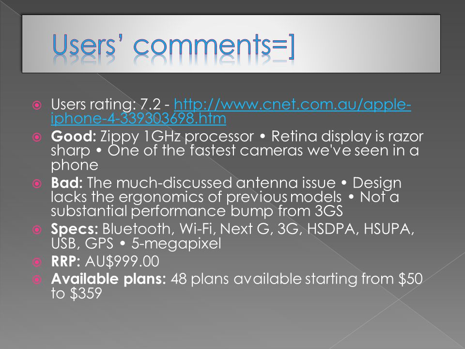  Users rating: iphone htmhttp://  iphone htm  Good: Zippy 1GHz processor Retina display is razor sharp One of the fastest cameras we ve seen in a phone  Bad: The much-discussed antenna issue Design lacks the ergonomics of previous models Not a substantial performance bump from 3GS  Specs: Bluetooth, Wi-Fi, Next G, 3G, HSDPA, HSUPA, USB, GPS 5-megapixel  RRP: AU$  Available plans: 48 plans available starting from $50 to $359