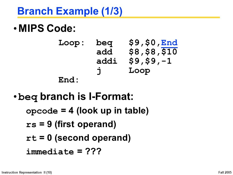 Instruction Representation II (10) Fall 2005 Branch Example (1/3) MIPS Code: Loop:beq $9,$0,End add $8,$8,$10 addi $9,$9,-1 j Loop End: beq branch is I-Format: opcode = 4 (look up in table) rs = 9 (first operand) rt = 0 (second operand) immediate =